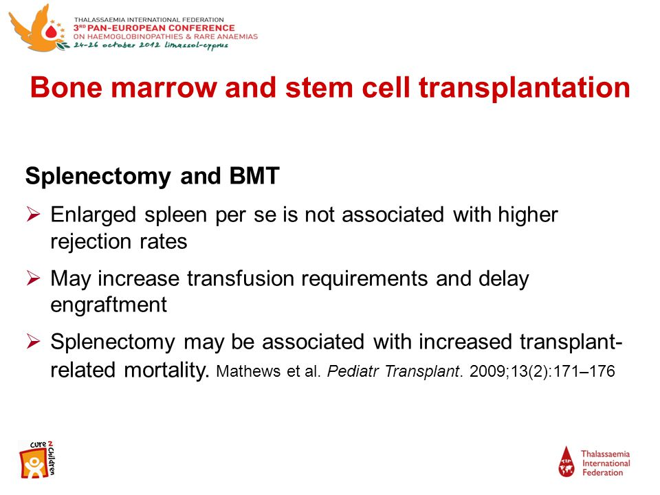 Splenectomy and BMT  Enlarged spleen per se is not associated with higher rejection rates  May increase transfusion requirements and delay engraftment  Splenectomy may be associated with increased transplant- related mortality.