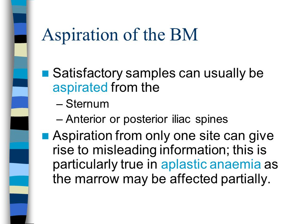 Aspiration of the BM Satisfactory samples can usually be aspirated from the –Sternum –Anterior or posterior iliac spines Aspiration from only one site