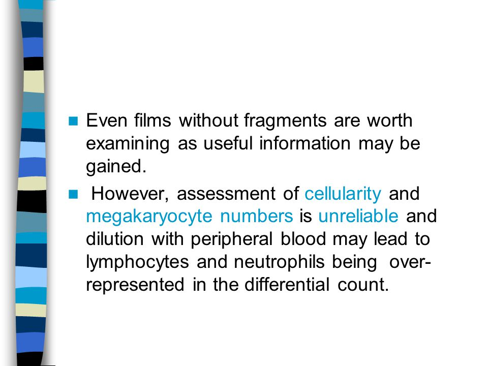 Even films without fragments are worth examining as useful information may be gained. However, assessment of cellularity and megakaryocyte numbers is