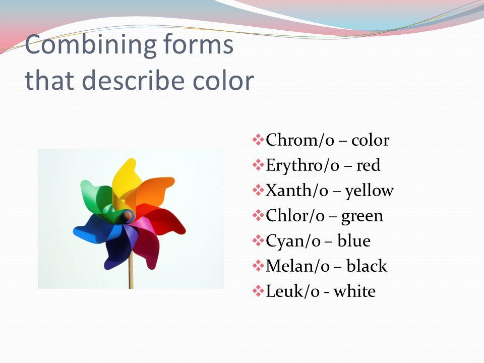 Combining forms that describe color  Chrom/o – color  Erythro/o – red  Xanth/o – yellow  Chlor/o – green  Cyan/o – blue  Melan/o – black  Leuk/o - white