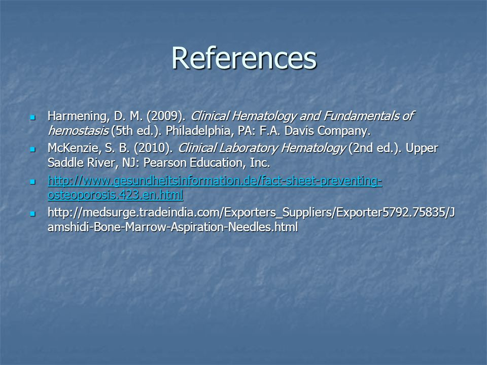References Harmening, D. M. (2009). Clinical Hematology and Fundamentals of hemostasis (5th ed.). Philadelphia, PA: F.A. Davis Company. Harmening, D.