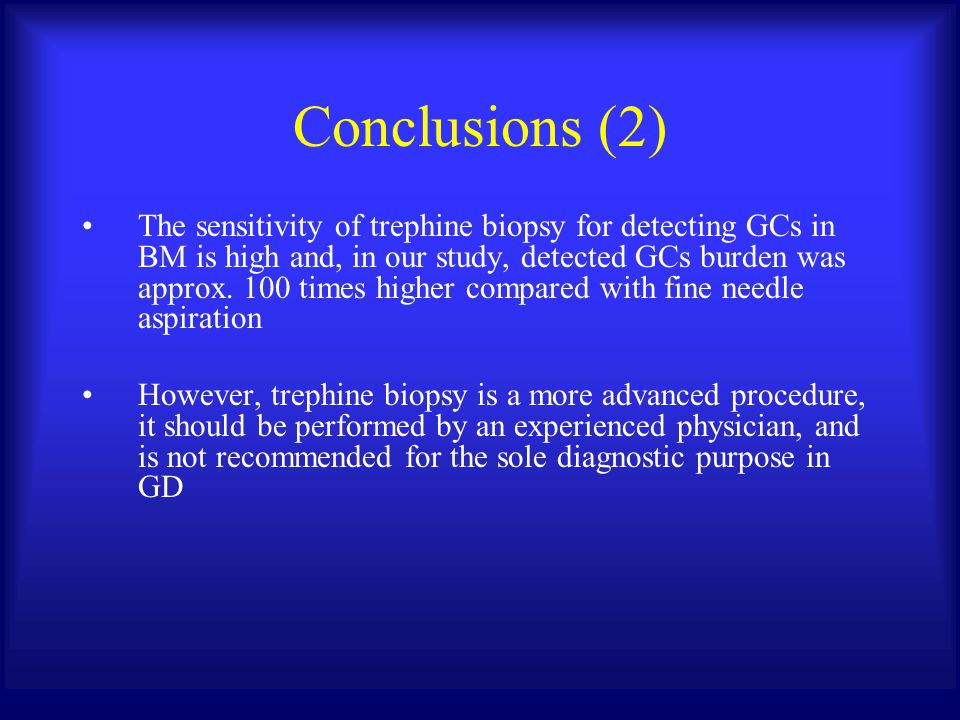 Conclusions (2) The sensitivity of trephine biopsy for detecting GCs in BM is high and, in our study, detected GCs burden was approx. 100 times higher