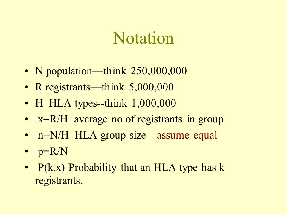 Notation N population—think 250,000,000 R registrants—think 5,000,000 H HLA types--think 1,000,000 x=R/H average no of registrants in group n=N/H HLA group size—assume equal p=R/N P(k,x) Probability that an HLA type has k registrants.