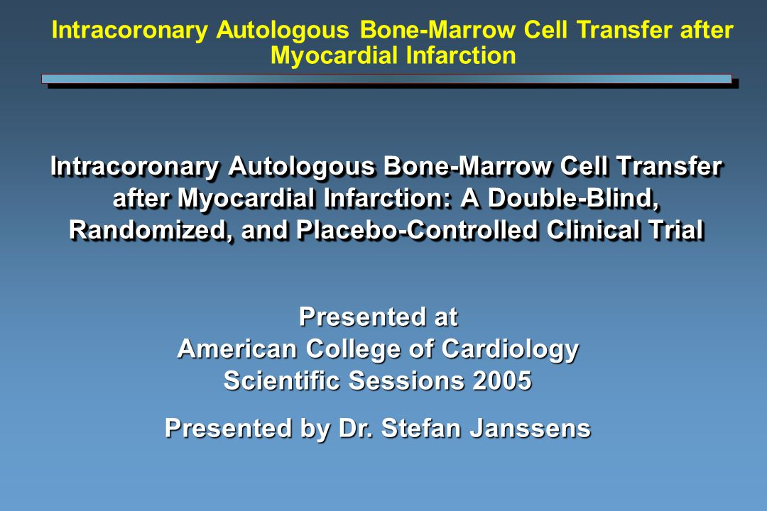 Intracoronary Autologous Bone-Marrow Cell Transfer after Myocardial Infarction: A Double-Blind, Randomized, and Placebo-Controlled Clinical Trial Presented at American College of Cardiology Scientific Sessions 2005 Presented by Dr.