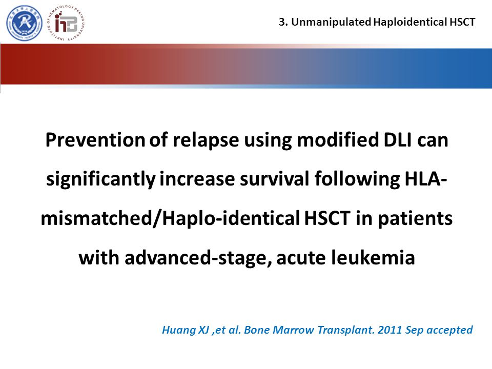 Prevention of relapse using modified DLI can significantly increase survival following HLA- mismatched/Haplo-identical HSCT in patients with advanced-stage, acute leukemia 3.