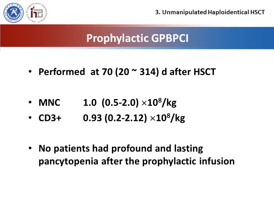 Prophylactic GPBPCI Performed at 70 (20 ~ 314) d after HSCT MNC 1.0 (0.5-2.0)  10 8 /kg CD3+ 0.93 (0.2-2.12)  10 8 /kg No patients had profound and lasting pancytopenia after the prophylactic infusion 3.