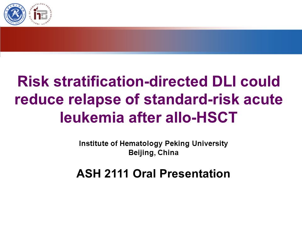 Risk stratification-directed DLI could reduce relapse of standard-risk acute leukemia after allo-HSCT Institute of Hematology Peking University Beijing, China ASH 2111 Oral Presentation