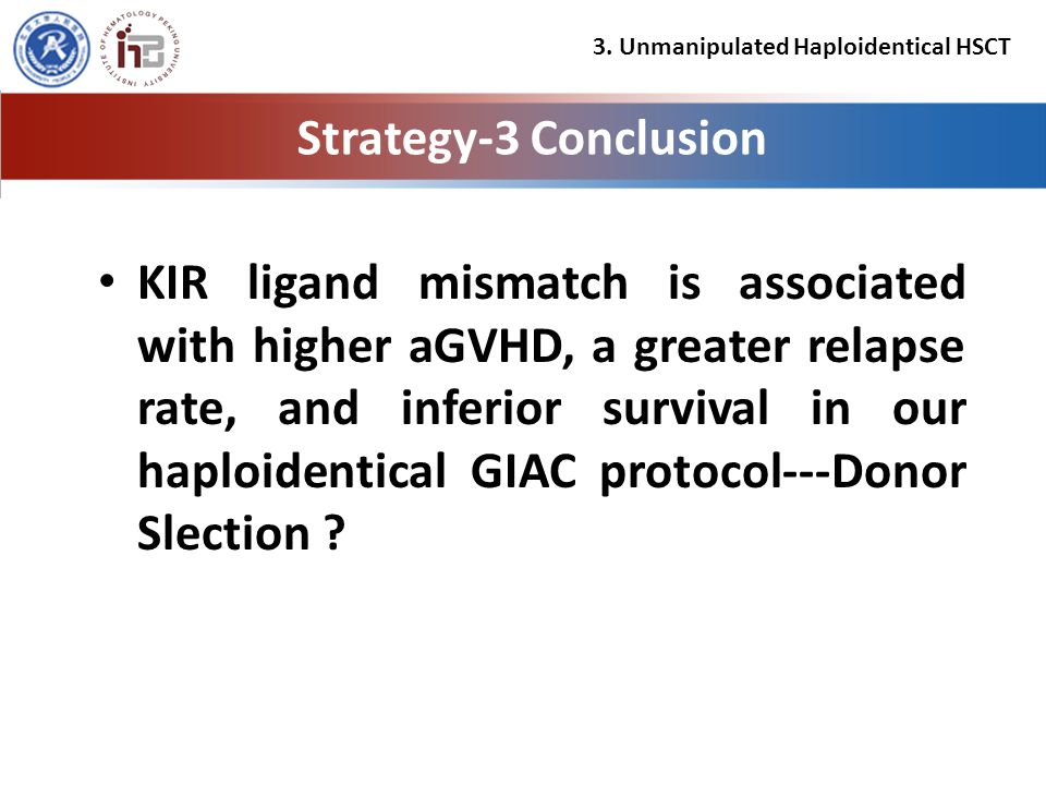 Strategy-3 Conclusion KIR ligand mismatch is associated with higher aGVHD, a greater relapse rate, and inferior survival in our haploidentical GIAC protocol---Donor Slection .