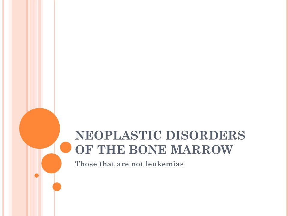 NEOPLASTIC DISORDERS OF THE BONE MARROW Those that are not leukemias