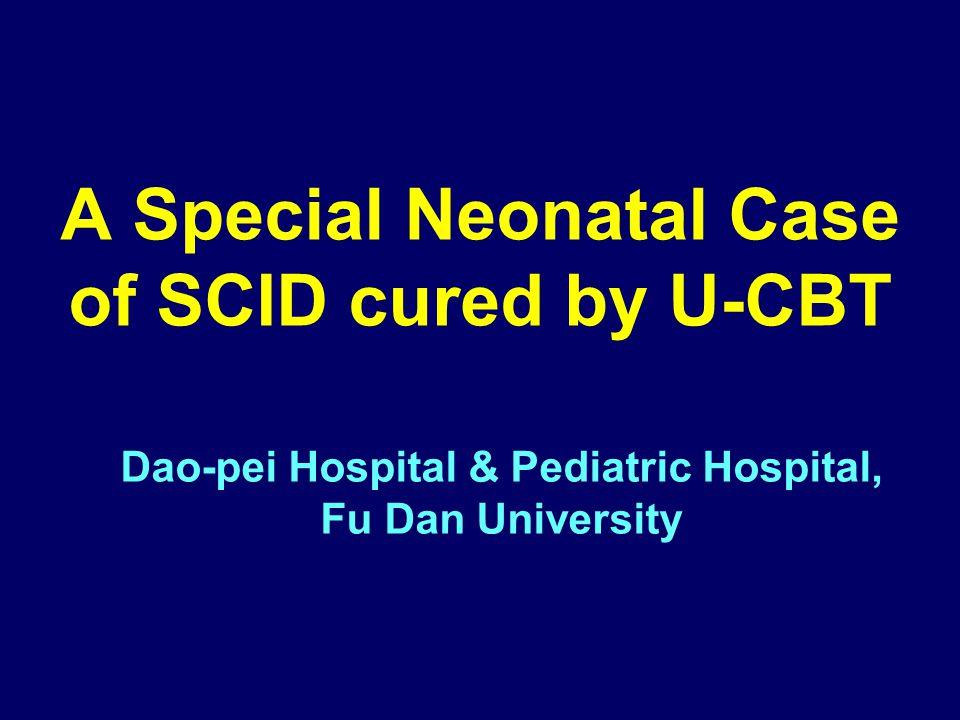 A Special Neonatal Case of SCID cured by U-CBT Dao-pei Hospital & Pediatric Hospital, Fu Dan University