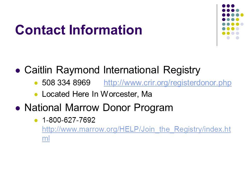 Contact Information Caitlin Raymond International Registry 508 334 8969 http://www.crir.org/registerdonor.phphttp://www.crir.org/registerdonor.php Located Here In Worcester, Ma National Marrow Donor Program 1-800-627-7692 http://www.marrow.org/HELP/Join_the_Registry/index.ht ml http://www.marrow.org/HELP/Join_the_Registry/index.ht ml