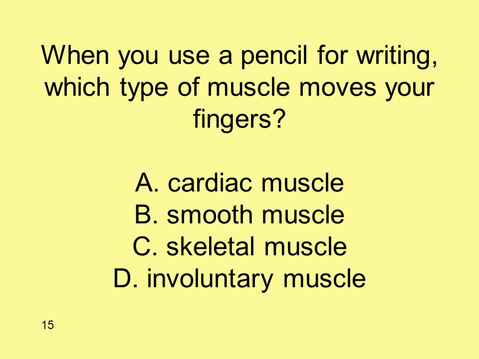 When you use a pencil for writing, which type of muscle moves your fingers? A. cardiac muscle B. smooth muscle C. skeletal muscle D. involuntary muscl