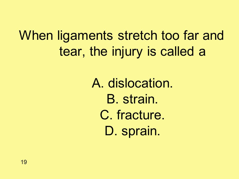 When ligaments stretch too far and tear, the injury is called a A. dislocation. B. strain. C. fracture. D. sprain. 19