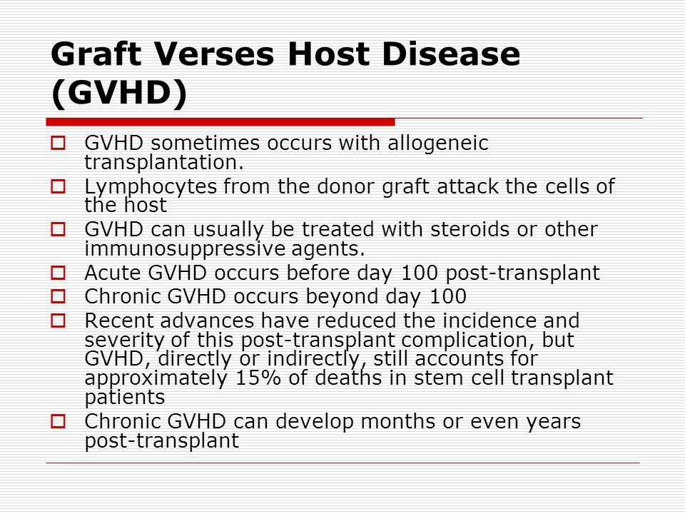 Graft Verses Host Disease (GVHD)  GVHD sometimes occurs with allogeneic transplantation.  Lymphocytes from the donor graft attack the cells of the h