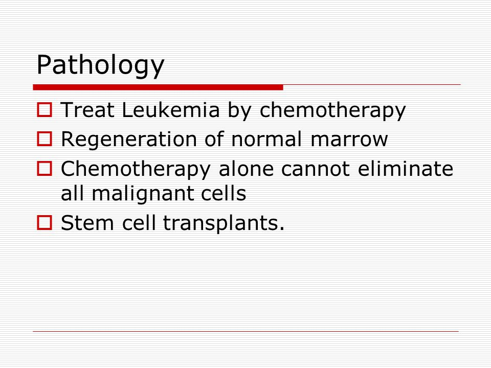 Tranplant  Patient s bone marrow stem cells are replaced with healthy cells  Existing bone marrow and abnormal leukocytes killed  Chemotherapy and radiation  Next bone marrow containing healthy stem cells re-infused