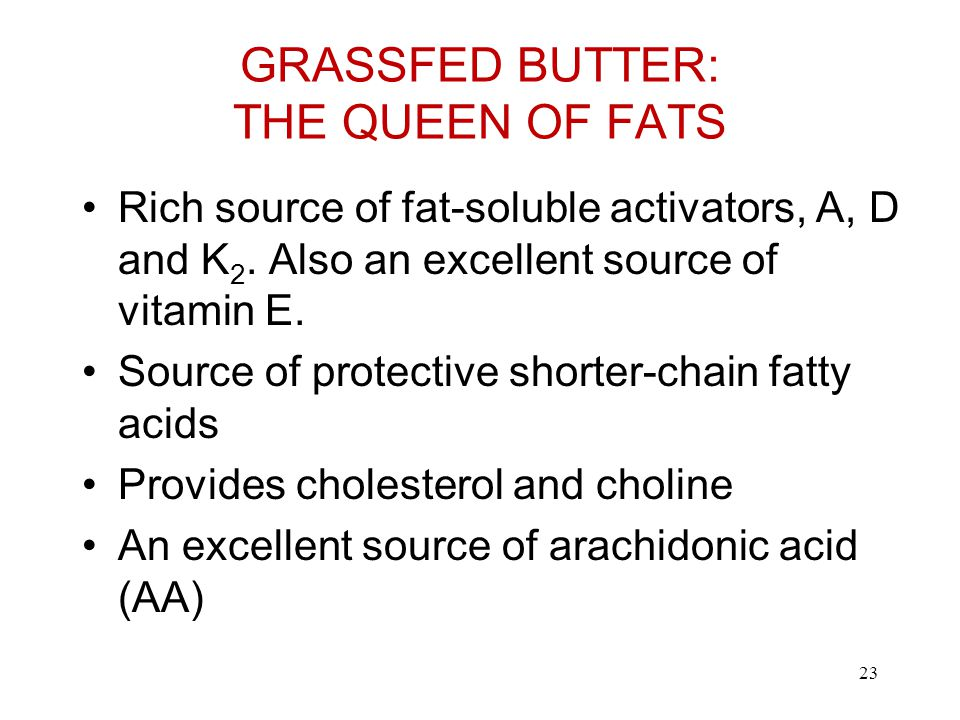 GRASSFED BUTTER: THE QUEEN OF FATS Rich source of fat-soluble activators, A, D and K 2.