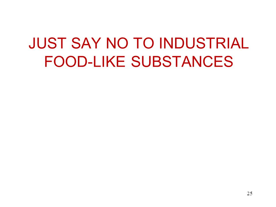 JUST SAY NO TO INDUSTRIAL FOOD-LIKE SUBSTANCES 25