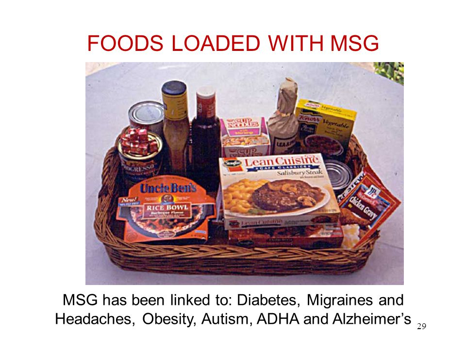 MSG Foods MSG has been linked to: Diabetes, Migraines and Headaches, Obesity, Autism, ADHA and Alzheimer's FOODS LOADED WITH MSG 29
