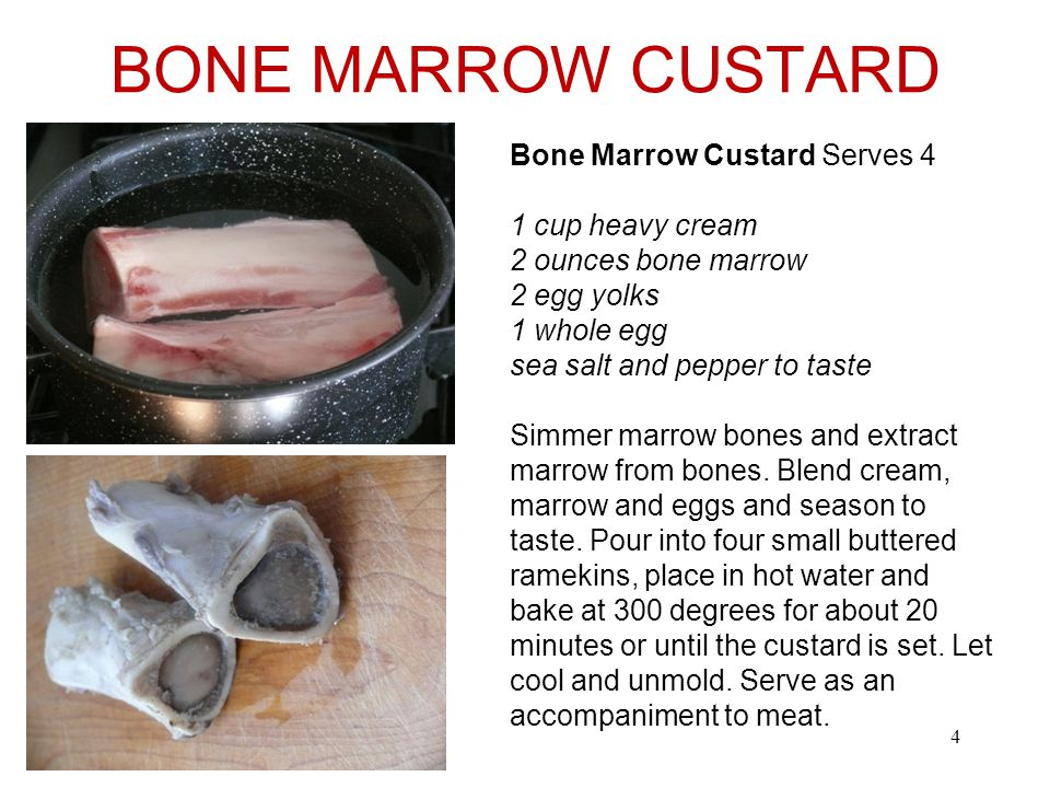 BONE MARROW CUSTARD 4 Bone Marrow Custard Serves 4 1 cup heavy cream 2 ounces bone marrow 2 egg yolks 1 whole egg sea salt and pepper to taste Simmer marrow bones and extract marrow from bones.