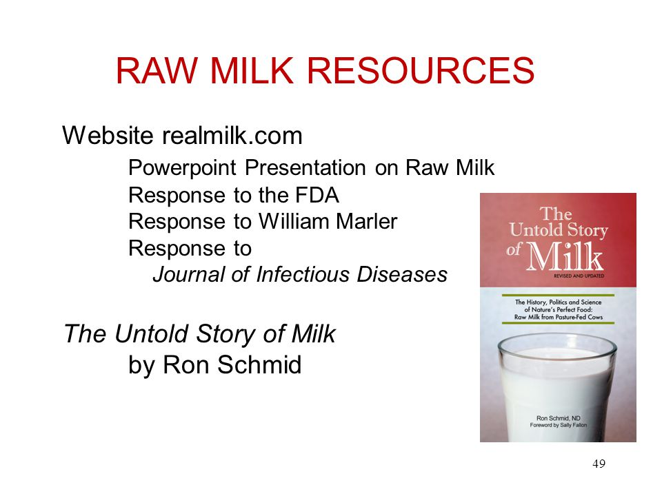RAW MILK RESOURCES Website realmilk.com Powerpoint Presentation on Raw Milk Response to the FDA Response to William Marler Response to Journal of Infectious Diseases The Untold Story of Milk by Ron Schmid 49
