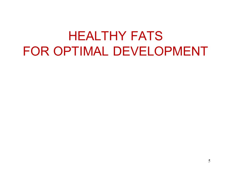 HEALTHY FATS FOR OPTIMAL DEVELOPMENT 5