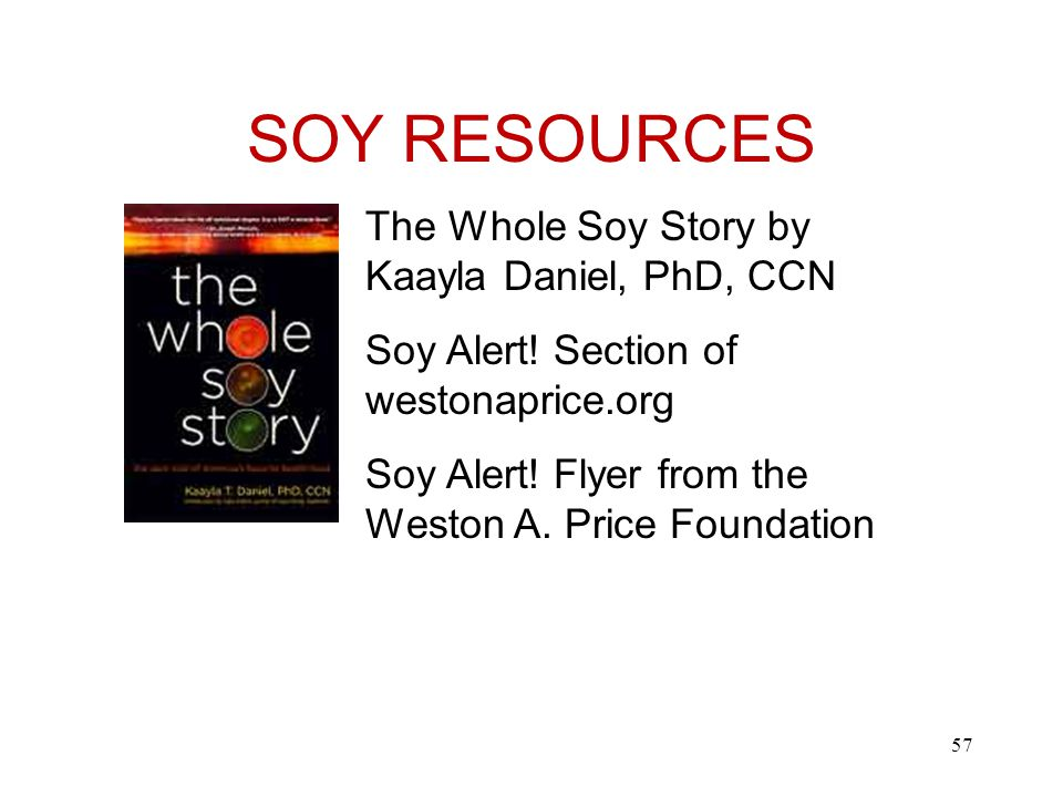 SOY RESOURCES The Whole Soy Story by Kaayla Daniel, PhD, CCN Soy Alert.