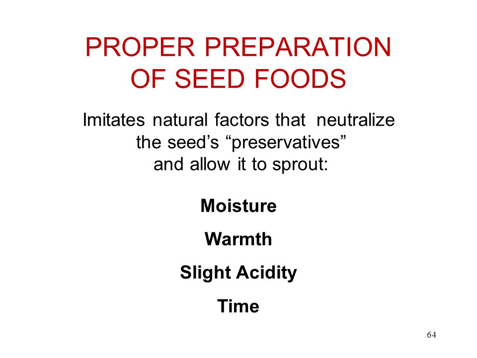 PROPER PREPARATION OF SEED FOODS Imitates natural factors that neutralize the seed's preservatives and allow it to sprout: Moisture Warmth Slight Acidity Time 64