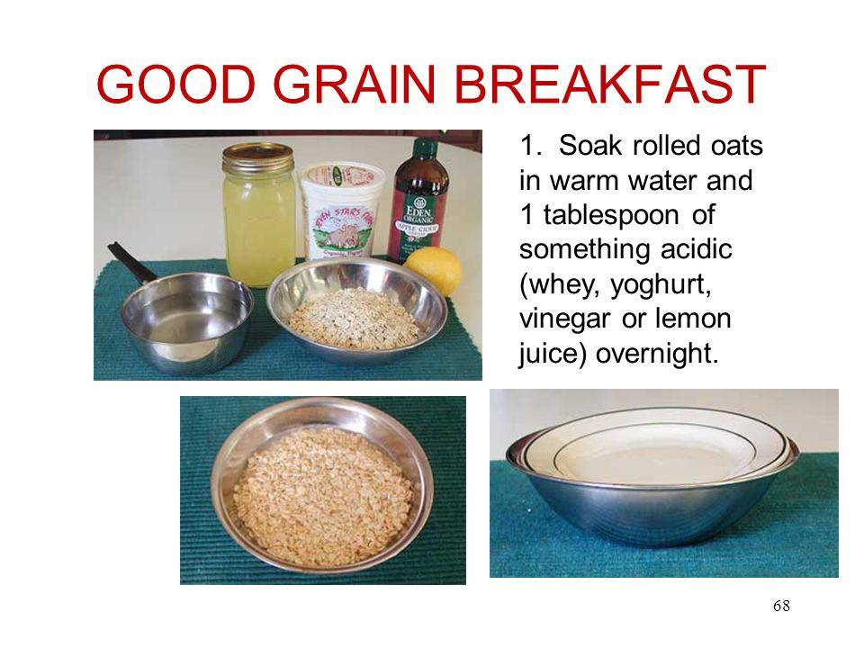 GOOD GRAIN BREAKFAST 1. Soak rolled oats in warm water and 1 tablespoon of something acidic (whey, yoghurt, vinegar or lemon juice) overnight. 68
