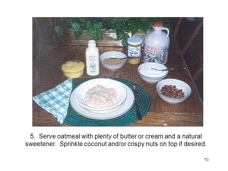 Oatmeal 3 5. Serve oatmeal with plenty of butter or cream and a natural sweetener.