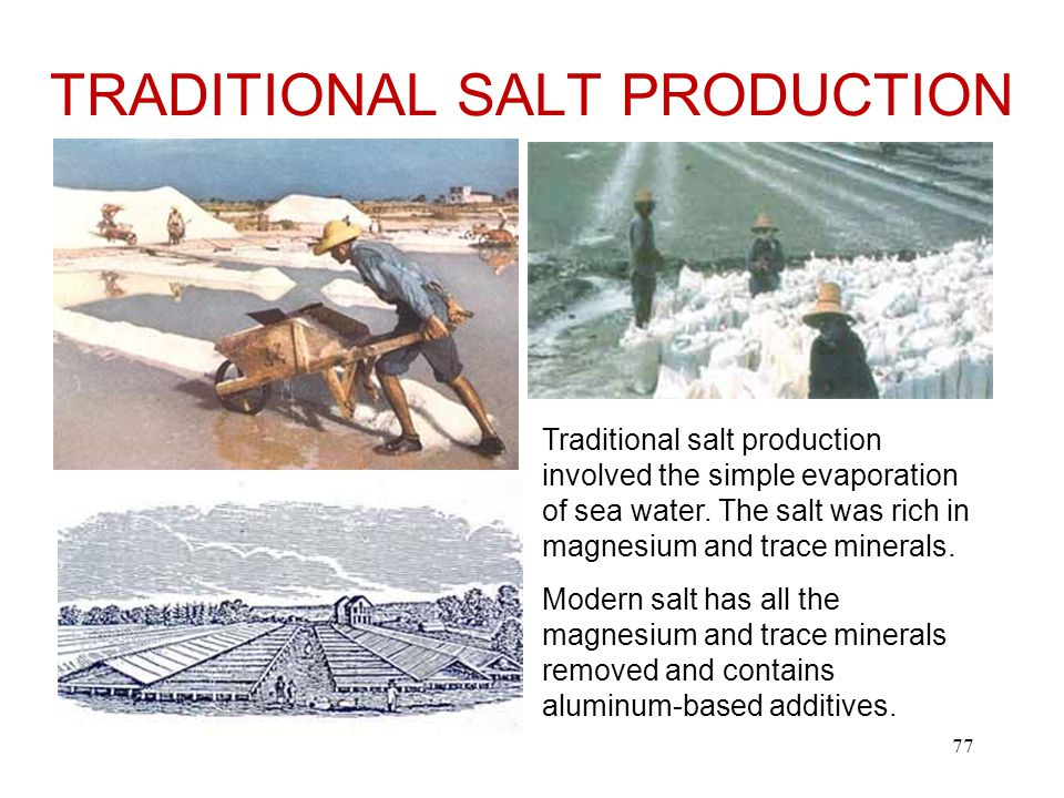 TRADITIONAL SALT PRODUCTION Traditional salt production involved the simple evaporation of sea water.