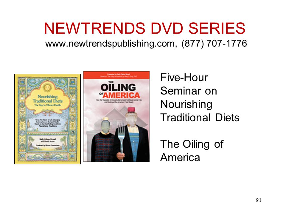 NEWTRENDS DVD SERIES www.newtrendspublishing.com, (877) 707-1776 Five-Hour Seminar on Nourishing Traditional Diets The Oiling of America 91