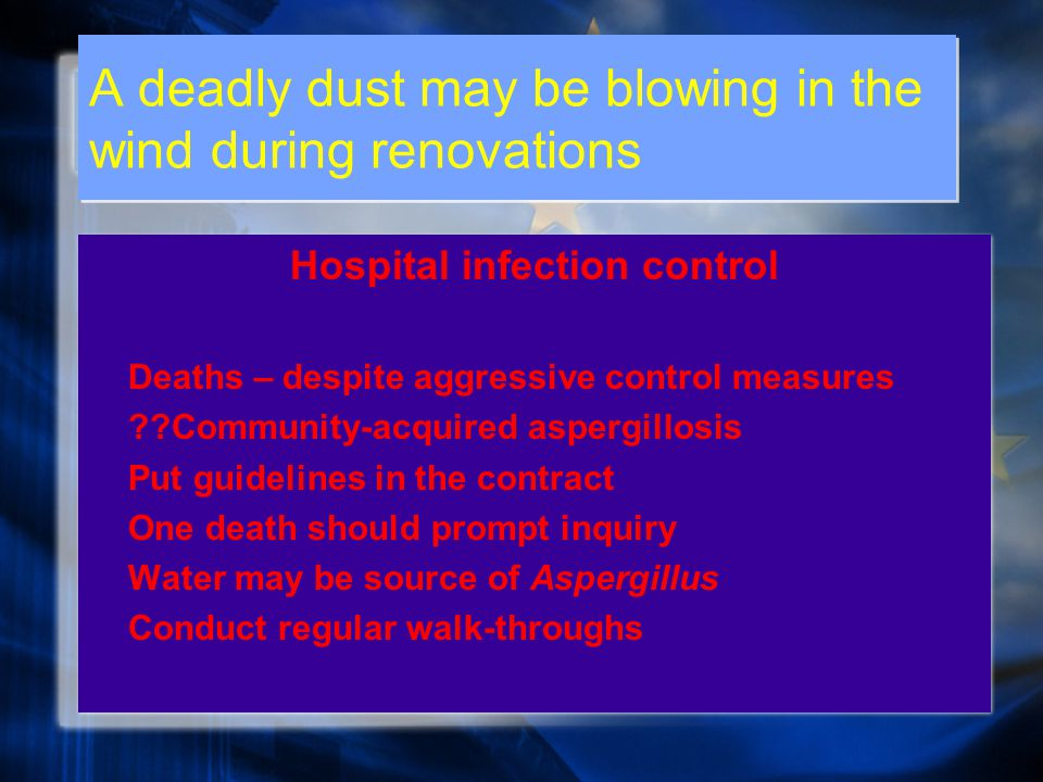 A deadly dust may be blowing in the wind during renovations Hospital infection control Deaths – despite aggressive control measures Community-acquired aspergillosis Put guidelines in the contract One death should prompt inquiry Water may be source of Aspergillus Conduct regular walk-throughs Hospital infection control Deaths – despite aggressive control measures Community-acquired aspergillosis Put guidelines in the contract One death should prompt inquiry Water may be source of Aspergillus Conduct regular walk-throughs