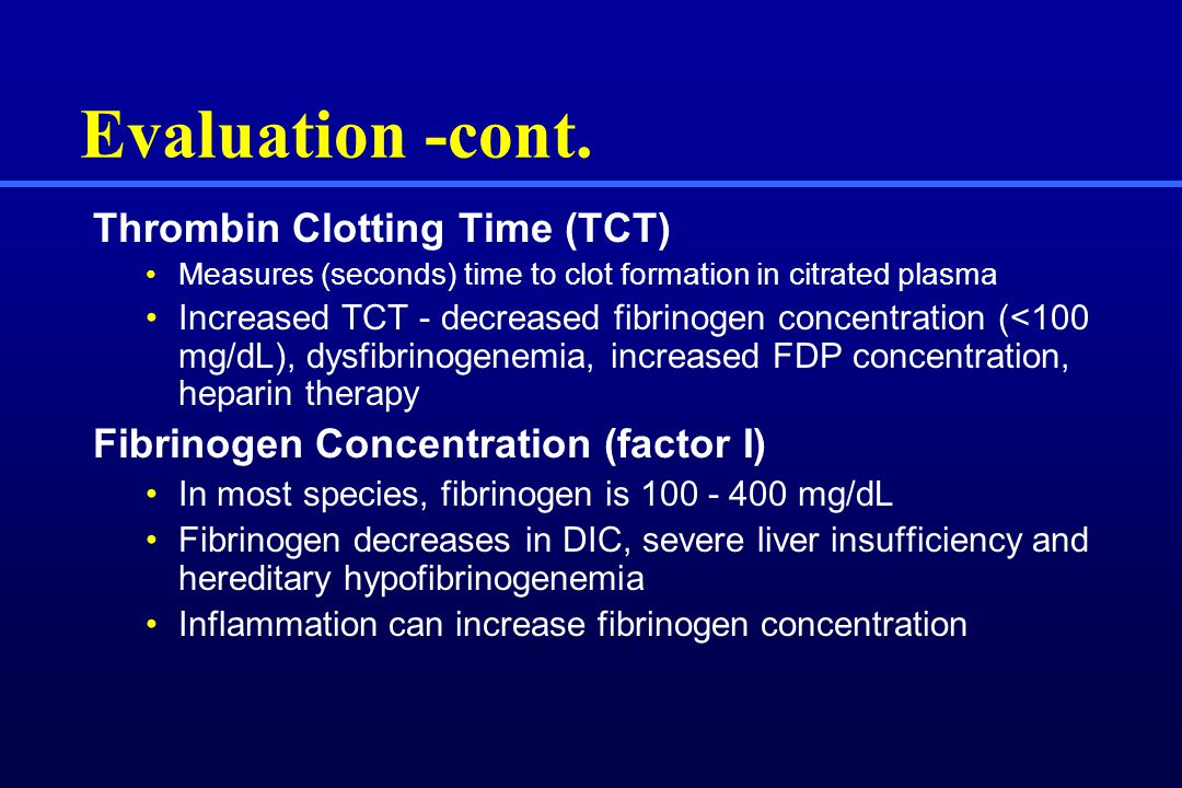 Evaluation -cont. Thrombin Clotting Time (TCT) Measures (seconds) time to clot formation in citrated plasma Increased TCT - decreased fibrinogen conce