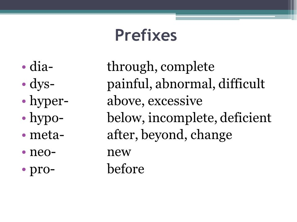 Prefixes dia-through, complete dys-painful, abnormal, difficult hyper-above, excessive hypo-below, incomplete, deficient meta- after, beyond, change neo-new pro-before