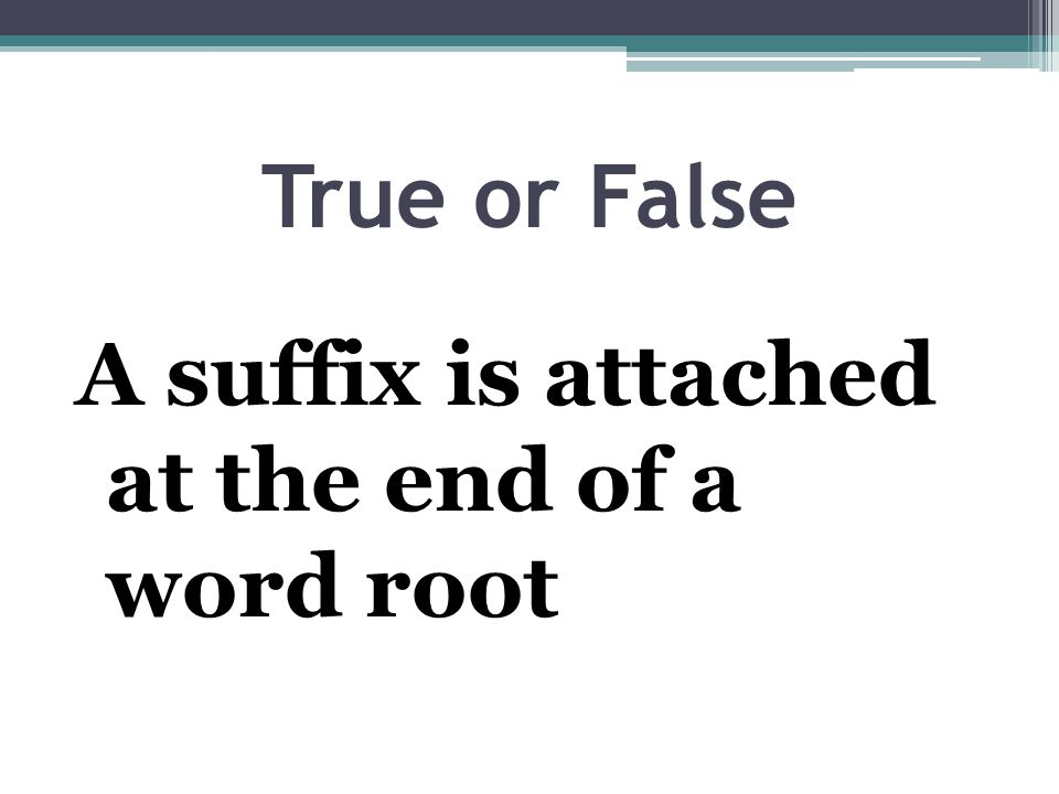 True or False A suffix is attached at the end of a word root