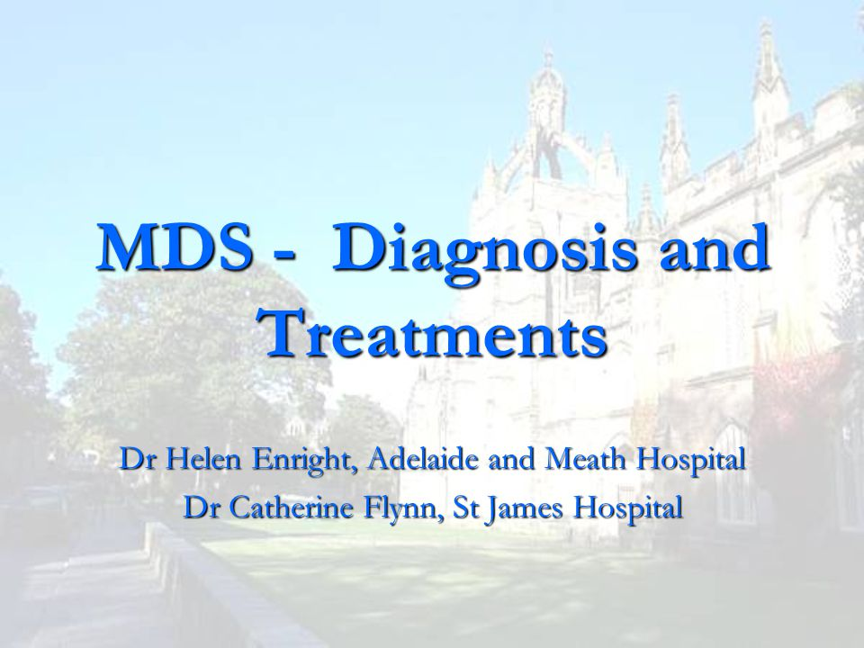 MDS - Diagnosis and Treatments Dr Helen Enright, Adelaide and Meath Hospital Dr Catherine Flynn, St James Hospital