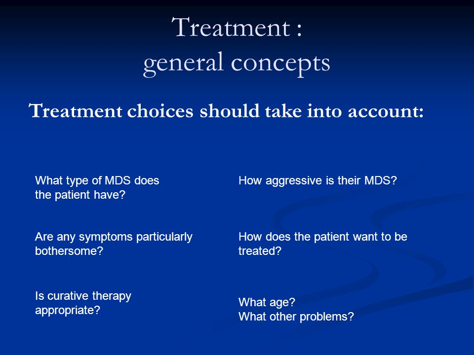 Treatment : general concepts Treatment choices should take into account: What type of MDS does the patient have? How aggressive is their MDS? Are any