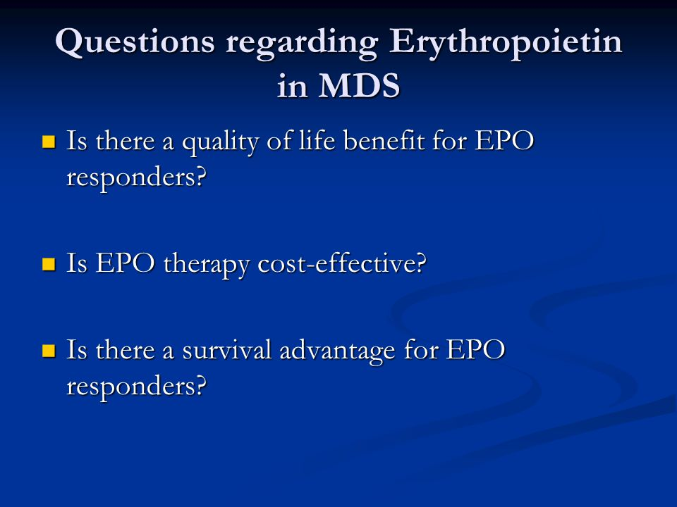 Questions regarding Erythropoietin in MDS Is there a quality of life benefit for EPO responders? Is there a quality of life benefit for EPO responders