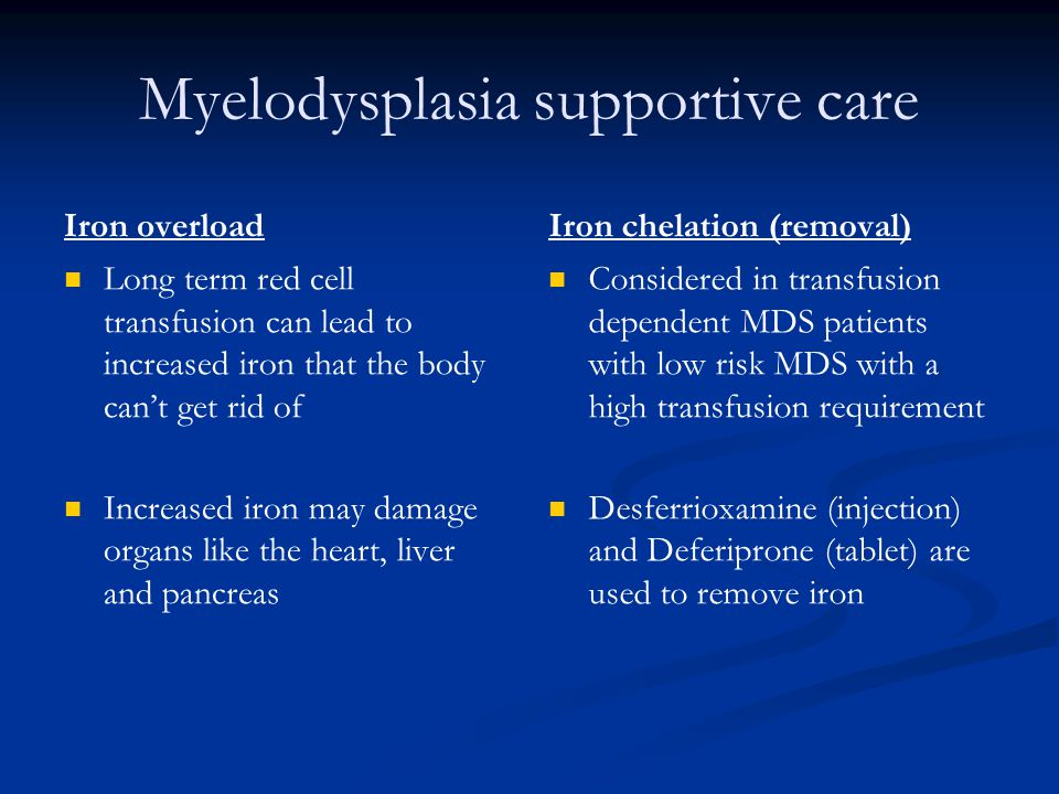 Myelodysplasia supportive care Iron overload Long term red cell transfusion can lead to increased iron that the body can't get rid of Increased iron m
