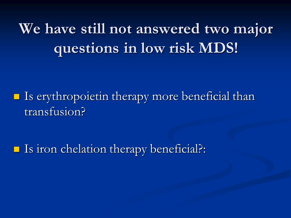 We have still not answered two major questions in low risk MDS! Is erythropoietin therapy more beneficial than transfusion? Is erythropoietin therapy