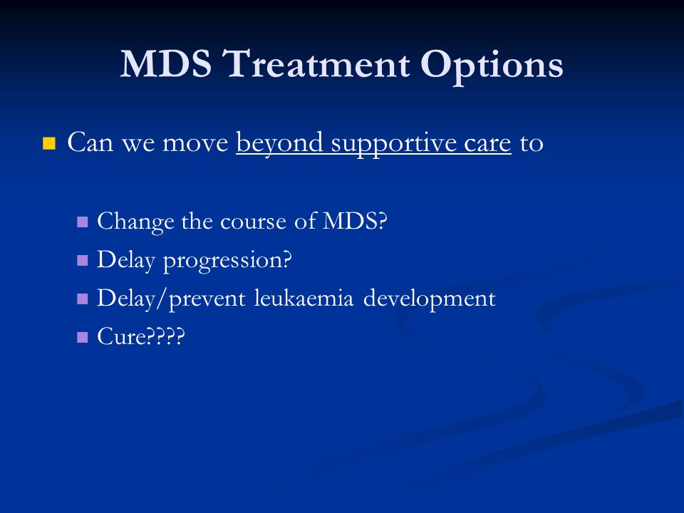 MDS Treatment Options Can we move beyond supportive care to Change the course of MDS? Delay progression? Delay/prevent leukaemia development Cure????