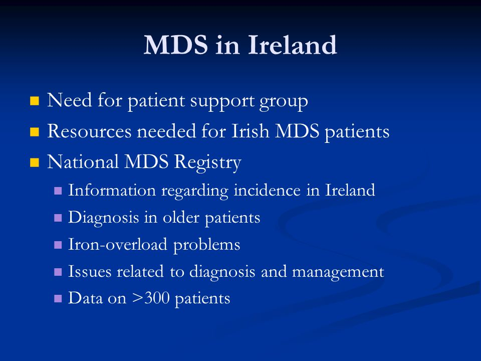 MDS in Ireland Need for patient support group Resources needed for Irish MDS patients National MDS Registry Information regarding incidence in Ireland