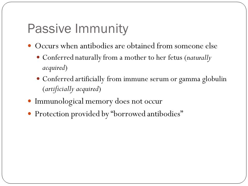 Passive Immunity Occurs when antibodies are obtained from someone else Conferred naturally from a mother to her fetus (naturally acquired) Conferred artificially from immune serum or gamma globulin (artificially acquired) Immunological memory does not occur Protection provided by borrowed antibodies