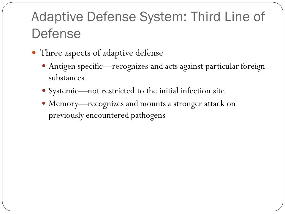 Adaptive Defense System: Third Line of Defense Three aspects of adaptive defense Antigen specific—recognizes and acts against particular foreign substances Systemic—not restricted to the initial infection site Memory—recognizes and mounts a stronger attack on previously encountered pathogens