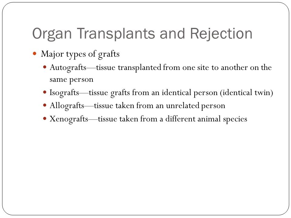 Organ Transplants and Rejection Major types of grafts Autografts—tissue transplanted from one site to another on the same person Isografts—tissue grafts from an identical person (identical twin) Allografts—tissue taken from an unrelated person Xenografts—tissue taken from a different animal species