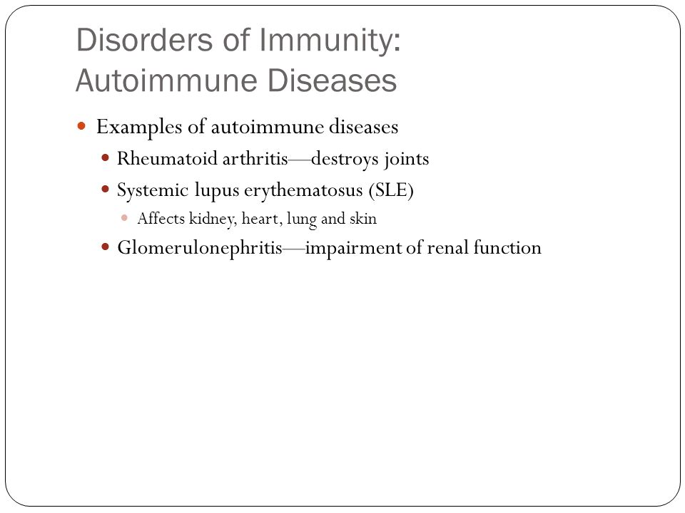 Disorders of Immunity: Autoimmune Diseases Examples of autoimmune diseases Rheumatoid arthritis—destroys joints Systemic lupus erythematosus (SLE) Affects kidney, heart, lung and skin Glomerulonephritis—impairment of renal function