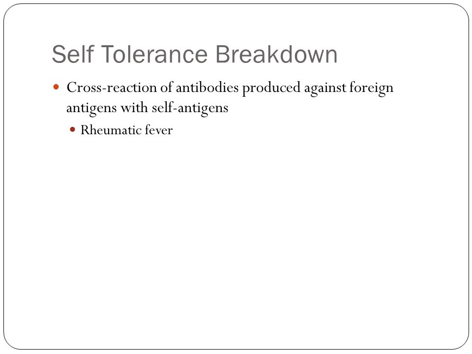 Self Tolerance Breakdown Cross-reaction of antibodies produced against foreign antigens with self-antigens Rheumatic fever