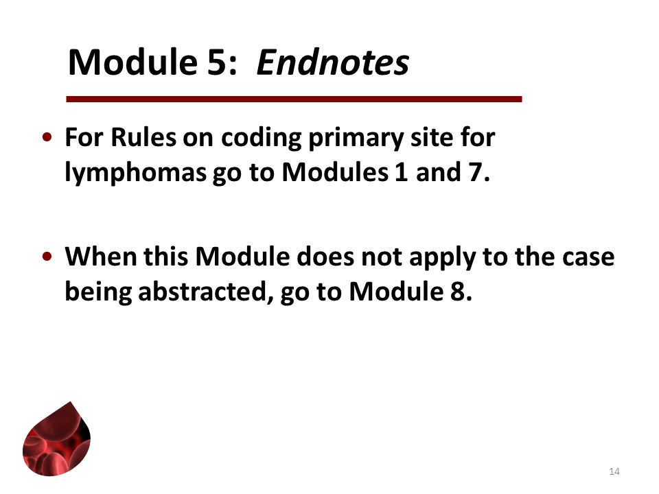 Module 5: Endnotes For Rules on coding primary site for lymphomas go to Modules 1 and 7.
