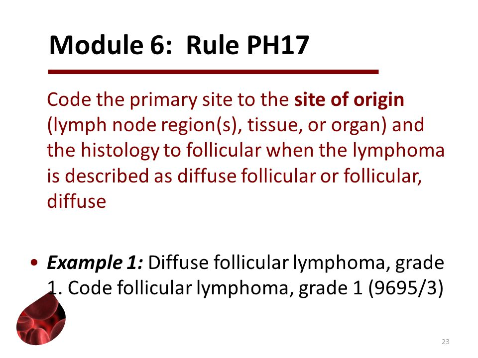 Module 6: Rule PH17 Code the primary site to the site of origin (lymph node region(s), tissue, or organ) and the histology to follicular when the lymphoma is described as diffuse follicular or follicular, diffuse Example 1: Diffuse follicular lymphoma, grade 1.
