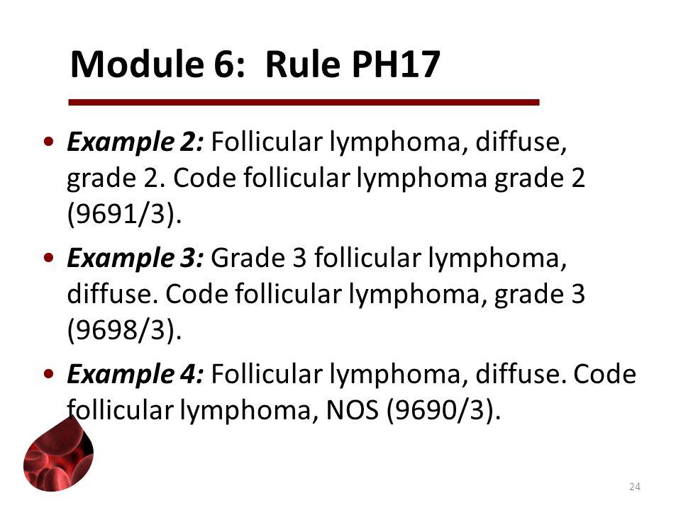 Module 6: Rule PH17 Example 2: Follicular lymphoma, diffuse, grade 2. Code follicular lymphoma grade 2 (9691/3). Example 3: Grade 3 follicular lymphom